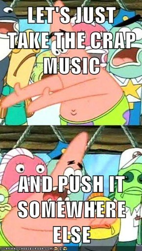 LET'S JUST TAKE THE CRAP MUSIC  AND PUSH IT SOMEWHERE ELSE