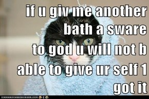 if u giv me another bath a sware to god u will not b able to give ur self 1 got it