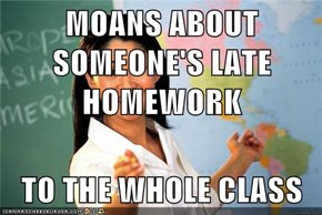 MOANS ABOUT SOMEONE'S LATE HOMEWORK  TO THE WHOLE CLASS