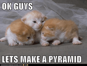 OK GUYS   LETS MAKE A PYRAMID