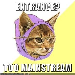 ENTRANCE?  TOO MAINSTREAM
