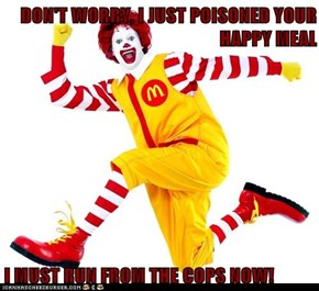 DON'T WORRY, I JUST POISONED YOUR HAPPY MEAL  I MUST RUN FROM THE COPS NOW!