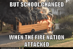 BUT SCHOOL CHANGED  WHEN THE FIRE NATION ATTACKED