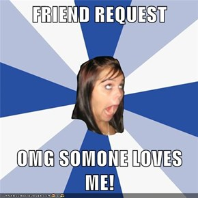 FRIEND REQUEST  OMG SOMONE LOVES ME!