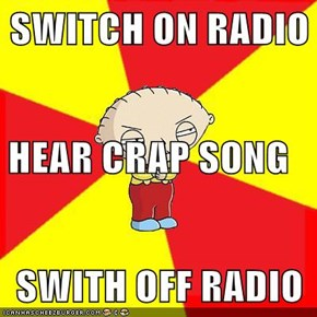 SWITCH ON RADIO HEAR CRAP SONG SWITH OFF RADIO