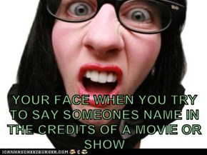 YOUR FACE WHEN YOU TRY TO SAY SOMEONES NAME IN THE CREDITS OF A MOVIE OR SHOW