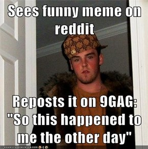 "Sees funny meme on reddit  Reposts it on 9GAG: ""So this happened to me the other day"""