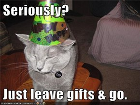 Seriously?  Just leave gifts & go.