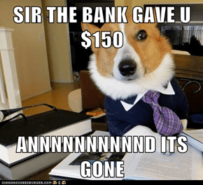 SIR THE BANK GAVE U $150  ANNNNNNNNNND ITS GONE