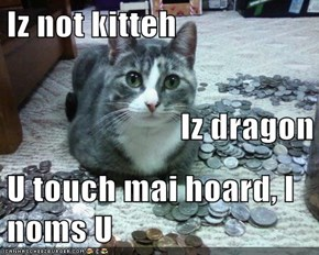Iz not kitteh Iz dragon U touch mai hoard, I noms U