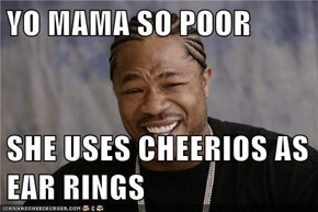 YO MAMA SO POOR  SHE USES CHEERIOS AS EAR RINGS