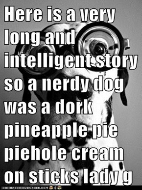 Here is a very long and intelligent story so a nerdy dog was a dork pineapple pie piehole cream on sticks lady gaga overload glasses tricicles momz talks bocks thanksgiving hullibulliballoo end the once