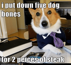 i put down five dog bones  for 2 peices of steak