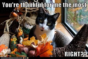 You're thankful for me the most  RIGHT??