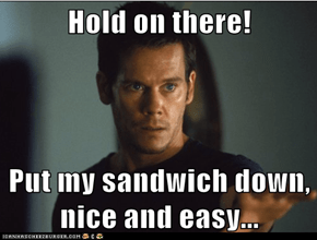Hold on there!   Put my sandwich down, nice and easy...