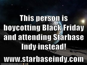 This person is boycotting Black Friday and attending Starbase Indy instead! www.starbaseindy.com