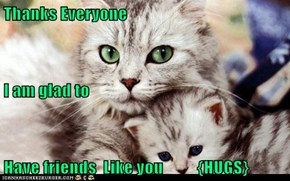 Thanks Everyone I am glad to  Have friends  Like you          {HUGS}