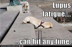 Lupus                              fatigue....  ...can hit any time.