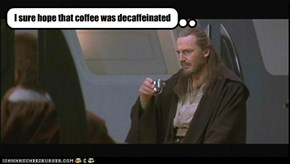 I sure hope that coffee was decaffeinated