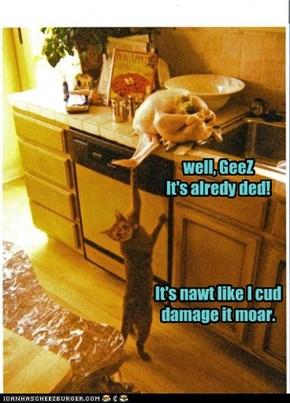 well, GeeZ It's alredy ded!     It's nawt like I cud damage it moar.