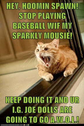HEY, HOOMIN SPAWN!  STOP PLAYING BASEBALL WIF MY SPARKLY MOUSIE!   KEEP DOING IT AND UR I.G. JOE DOLLS ARE GOING TO GO A.W.O.L.!
