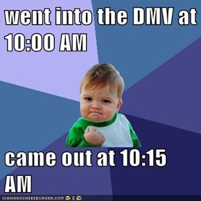 went into the DMV at 10:00 AM  came out at 10:15 AM