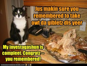 Feel free to enjoy your giblet-free turkee. I gotz to go lay down now.