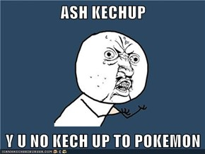 ASH KECHUP  Y U NO KECH UP TO POKEMON