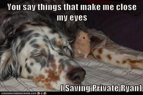 You say things that make me close my eyes  ( Saving Private Ryan)
