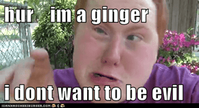 hur    im a ginger  i dont want to be evil