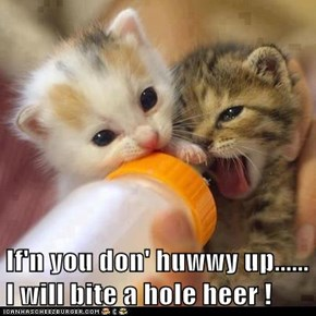 If'n you don' huwwy up......     I will bite a hole heer !