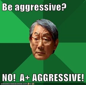Be aggressive?  NO!  A+ AGGRESSIVE!