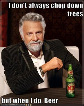 I don't always chop down trees  but when I do, Beer