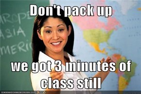 Don't pack up  we got 3 minutes of class still