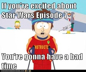 If you're excited about Star Wars Episode 7  You're gonna have a bad time
