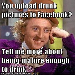 You upload drunk pictures fo Facebook?  Tell me more about being mature enough to drink
