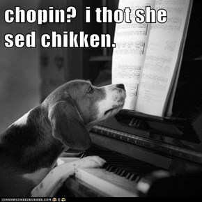 chopin?  i thot she sed chikken.