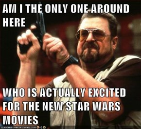 AM I THE ONLY ONE AROUND HERE  WHO IS ACTUALLY EXCITED FOR THE NEW STAR WARS MOVIES