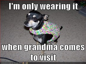 I'm only wearing it  when grandma comes to visit