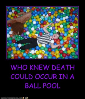 WHO KNEW DEATH COULD OCCUR IN A BALL POOL