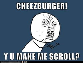 CHEEZBURGER!  Y U MAKE ME SCROLL?