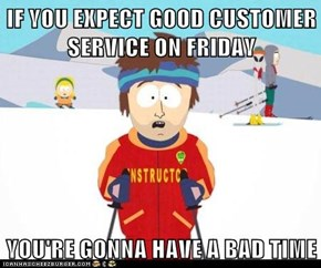 IF YOU EXPECT GOOD CUSTOMER SERVICE ON FRIDAY  YOU'RE GONNA HAVE A BAD TIME