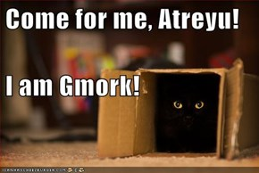 Come for me, Atreyu!  I am Gmork!