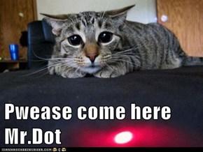 Pwease come here Mr.Dot