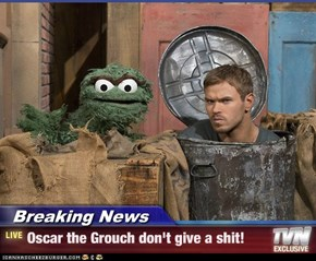 Breaking News - Oscar the Grouch don't give a shit!