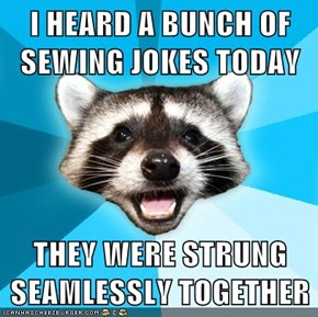 I HEARD A BUNCH OF SEWING JOKES TODAY  THEY WERE STRUNG SEAMLESSLY TOGETHER