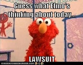 Guess what Elmo's thinking about today...  LAWSUIT