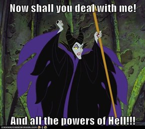 Now shall you deal with me!  And all the powers of Hell!!!