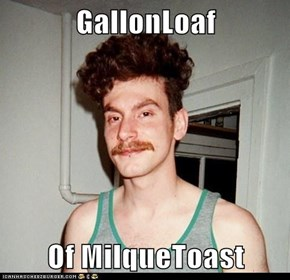 GallonLoaf  Of MilqueToast