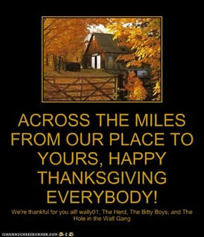 ACROSS THE MILES FROM OUR PLACE TO YOURS, HAPPY THANKSGIVING EVERYBODY!